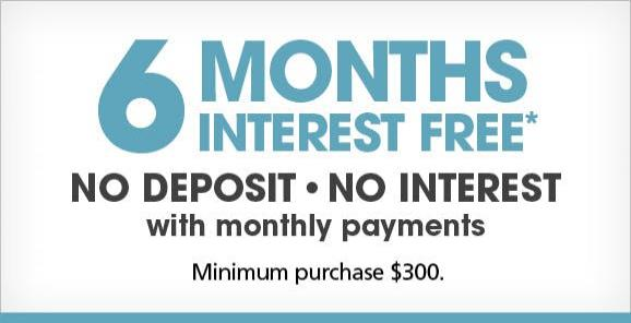 6 Months Interest Free - No Deposit, No Interest, with Monthly Payments